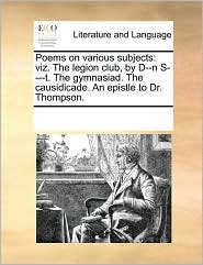 Poems on various subjects: viz. The legion club, by D--n S----t. The gymnasiad. The causidicade. An epistle to Dr. Thompson. - See Notes Multiple Contributors