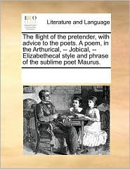 The flight of the pretender, with advice to the poets. A poem, in the Arthurical, -- Jobical, -- Elizabethecal style and phrase of the sublime poet Maurus. - See Notes Multiple Contributors