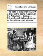 The Flight of the Pretender, with Advice to the Poets. a Poem, in the Arthurical, -- Jobical, -- Elizabethecal Style and Phrase of the Sublime Poet Ma