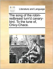 The song of the robin-redbreast turn'd canary-bird. To the tune of, Chivy-Chace. - See Notes Multiple Contributors