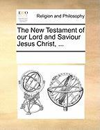 The New Testament of Our Lord and Saviour Jesus Christ, ...