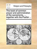 The Book of Common Prayer and Administration of the Sacraments, ... Together with the Psalter ...