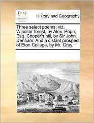 Three select poems; viz. Windsor forest, by Alex. Pope, Esq. Cooper's hill, by Sir John Denham. And a distant prospect of Eton College, by Mr. Gray. - See Notes Multiple Contributors