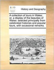 A collection of tours in Wales; or, a display of the beauties of Wales: selected principally from celebrated histories and popular tours, with occasional remarks. - See Notes Multiple Contributors