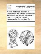 A  Brief Historical Account of Cranbrook, the Capital Town in the Weald of Kent; With a Particular Description of the Church, Monuments, Decorations
