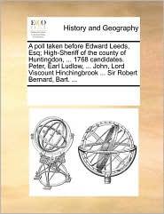 A poll taken before Edward Leeds, Esq; High-Sheriff of the county of Huntingdon, ... 1768 candidates. Peter, Earl Ludlow, ... John, Lord Viscount Hinchingbrook ... Sir Robert Bernard, Bart. ... - See Notes Multiple Contributors