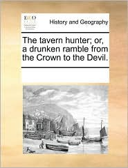The tavern hunter; or, a drunken ramble from the Crown to the Devil. - See Notes Multiple Contributors