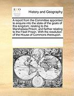 A  Report from the Committee Appointed to Enquire Into the State of the Goals of This Kingdom: Relating to the Marshalsea Prison; And Farther Relatin