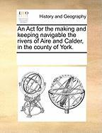 An ACT for the Making and Keeping Navigable the Rivers of Aire and Calder, in the County of York.