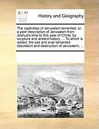 The Captivities of Jerusalem Lamented; Or, a Plain Description of Jerusalem from Joshua's Time to This Year of Christ, by Scripture and Antient Histor