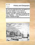 An ACT for Extending the Navigation of the River Calder, To, or Near To, Sowerby Bridge, in the Parish of Halifax: And for Making Navigable the River