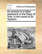An Answer to a Letter Address'd to the Dean of York, in the Name of Dr. Topham.