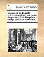 Occasional and Private Instruction an Important Part of the Pastoral Duty. the Primary Charge of William Newcome ...