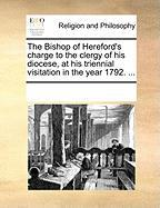 The Bishop of Hereford's Charge to the Clergy of His Diocese, at His Triennial Visitation in the Year 1792. ...