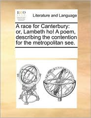 A race for Canterbury: or, Lambeth ho! A poem, describing the contention for the metropolitan see. - See Notes Multiple Contributors