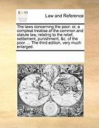 The Laws Concerning the Poor: Or, a Compleat Treatise of the Common and Statute Law, Relating to the Relief, Settlement, Punishment, &C. of the Poor