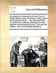 A collection of decisions of the Court of King's Bench upon the Poor's Laws, down to the present time. . By Edmund Bott, . To which are prefixed, extracts from the statutes concerning the poor. The second edition, with considerable additions. - See Notes Multiple Contributors