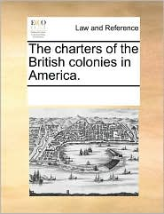 The charters of the British colonies in America. - See Notes Multiple Contributors