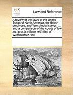 A  Review of the Laws of the United States of North America, the British Provinces, and West India Islands: And a Comparison of the Courts of Law and