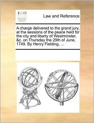 A charge delivered to the grand jury, at the sessions of the peace held for the city and liberty of Westminster, &c. on Thursday the 29th of June, 1749. By Henry Fielding, ... - See Notes Multiple Contributors