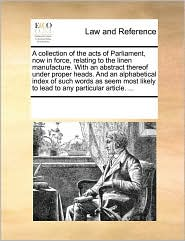 A collection of the acts of Parliament, now in force, relating to the linen manufacture. With an abstract thereof under proper heads. And an alphabetical index of such words as seem most likely to lead to any particular article. ... - See Notes Multiple Contributors
