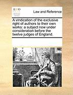 A Vindication of the Exclusive Right of Authors to Their Own Works: A Subject Now Under Consideration Before the Twelve Judges of England.