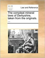 The compleat mineral laws of Derbyshire, taken from the originals. ... - See Notes Multiple Contributors