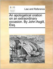 An apologetical oration on an extraordinary occasion. By John Asgill, Esq. - See Notes Multiple Contributors