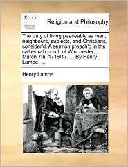 The duty of living peaceably as men, neighbours, subjects, and Christians, consider'd. A sermon preach'd in the cathedral church of Winchester, ... March 7th. 1716/17. ... By Henry Lambe, ... - Henry Lambe