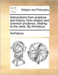 Admonitions from scripture and history, from religion and common prudence, relating to the Jews. By Archaicus. - Archaicus