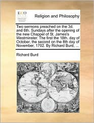 Two sermons preached on the 3d. and 6th. Sundays after the opening of the new Chappel of St. James's Westminster. The first the 18th. day of October, the second on the 8th day of November, 1702. By Richard Burd, ...
