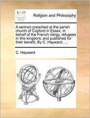 A sermon preached at the parish church of Copford in Essex, in behalf of the French clergy, refugees in this kingdom; and published for their benefit, By C. Hayward, ... - C. Hayward