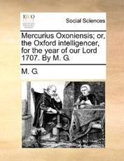 Mercurius Oxoniensis; Or, the Oxford Intelligencer, for the Year of Our Lord 1707. by M. G. - G M G, M G