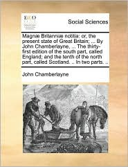 Magn Britanni notitia: or, the present state of Great Britain; ... By John Chamberlayne, ... The thirty-first edition of the south part, called England; and the tenth of the north part, called Scotland. .. In two parts. ..