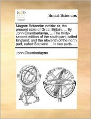 Magn Britanni notitia: or, the present state of Great Britain; ... By John Chamberlayne, ... The thirty-second edition of the south part, called England; and the eleventh of the north part, called Scotland. .. In two parts. ..
