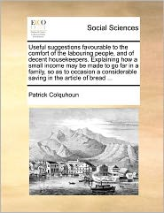 Useful Suggestions Favourable To The Comfort Of The Labouring People, And Of Decent Housekeepers. Explaining How A Small Income May Be Made To Go Far In A Family, So As To Occasion A Considerable Saving In The Article Of Bread ... - Patrick Colquhoun