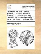 Letters of the Late Thomas Rundle, ... to Mrs. Barbara Sandys, ... with Introductory Memoirs, by James Dallaway, ... in Two Volumes. ... Volume 1 of 2