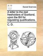A Letter to the Real Freeholders of Scotland, Upon the Bill for Regulating Qualifications.