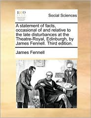 A statement of facts, occasional of and relative to the late disturbances at the Theatre-Royal, Edinburgh, by James Fennell. Third edition. - James Fennell