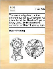 The universal gallant: or, the different husbands. A comedy. As it is acted at the Theatre-Royal in Drury-Lane. By His Majesty's servants. By Henry Fielding, Esq. - Henry Fielding