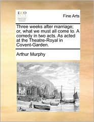 Three weeks after marriage; or, what we must all come to. A comedy in two acts. As acted at the Theatre-Royal in Covent-Garden. - Arthur Murphy
