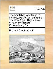 The box-lobby challenge, a comedy. As performed at the Theatre-Royal, Hay-Market. Written by Richard Cumberland, Esq. - Richard Cumberland