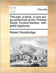 The pad, a farce, in one act, as performed at the Theatre-Royal, Covent-Garden, with great applause. - Robert Woodbridge