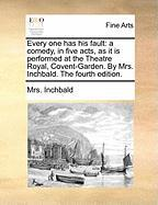 Every One Has His Fault: A Comedy, in Five Acts, as It Is Performed at the Theatre Royal, Covent-Garden. by Mrs. Inchbald. the Fourth Edition.