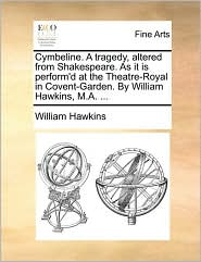 Cymbeline. A tragedy, altered from Shakespeare. As it is perform'd at the Theatre-Royal in Covent-Garden. By William Hawkins, M.A. . - William Hawkins