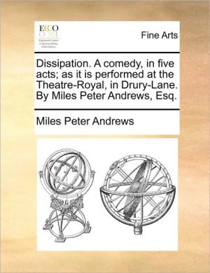 Dissipation. A comedy, in five acts; as it is performed at the Theatre-Royal, in Drury-Lane. By Miles Peter Andrews, Esq.