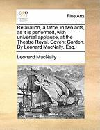 Retaliation, a Farce, in Two Acts, as It Is Performed, with Universal Applause, at the Theatre Royal, Covent Garden. by Leonard Macnally, Esq.