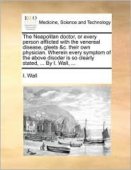 The Neapolitan doctor, or every person afflicted with the venereal disease, gleets &c. their own physician. Wherein every symptom of the above disoder is so clearly stated, ... By I. Wall, ... - I. Wall
