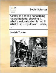 A letter to a friend concerning naturalizations: shewing, I. What a naturalization is not; II. What it is; ... By Josiah Tucker, ... - Josiah Tucker
