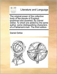The original power of the collective body of the people of England, examined and asserted. By Daniel Defoe. To which are added by the same author, some distinguishing characters of a Parliament-man. The third edition. - Daniel Defoe